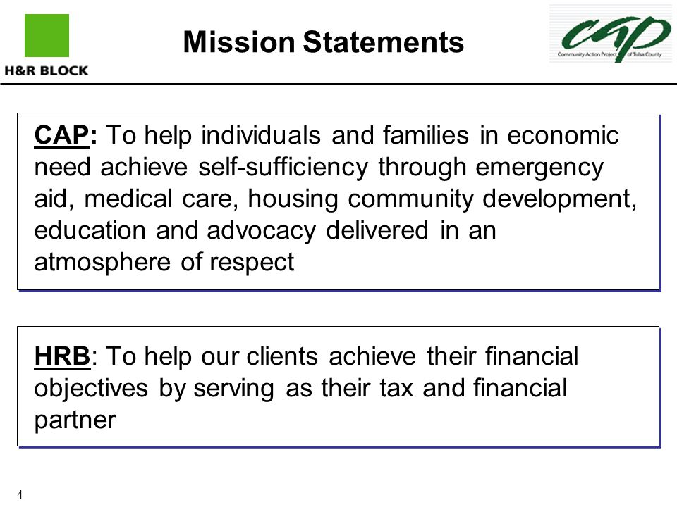4 Mission Statements CAP: To help individuals and families in economic need achieve self-sufficiency through emergency aid, medical care, housing community development, education and advocacy delivered in an atmosphere of respect HRB: To help our clients achieve their financial objectives by serving as their tax and financial partner