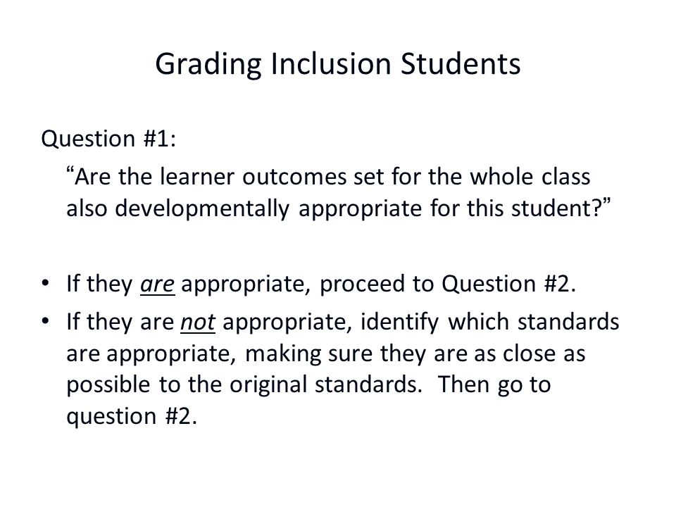 Grading Inclusion Students Question #1: Are the learner outcomes set for the whole class also developmentally appropriate for this student? If they are appropriate, proceed to Question #2.