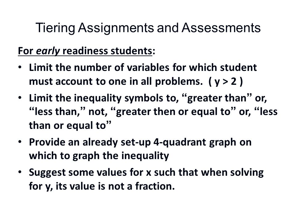 Tiering Assignments and Assessments For early readiness students: Limit the number of variables for which student must account to one in all problems.