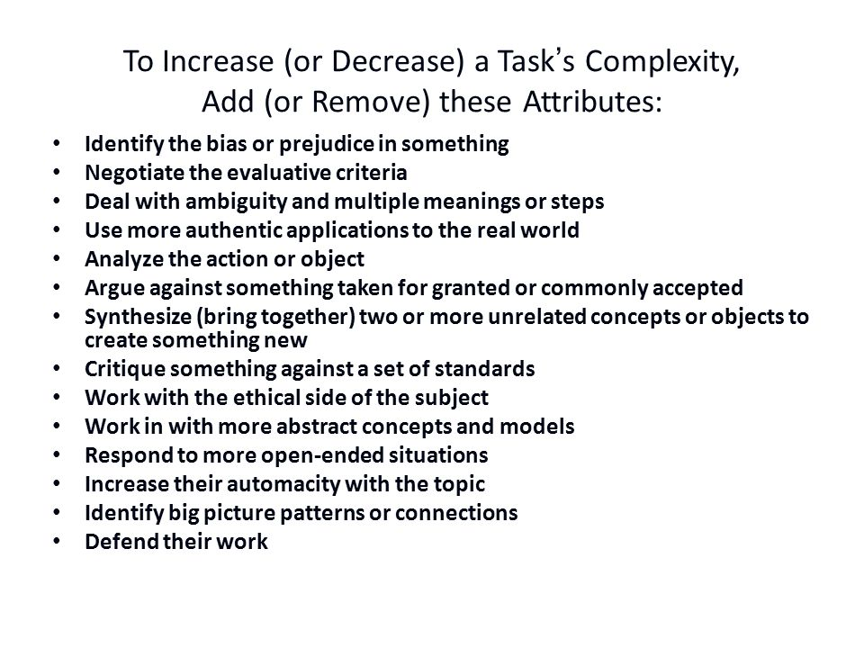 To Increase (or Decrease) a Task's Complexity, Add (or Remove) these Attributes: Identify the bias or prejudice in something Negotiate the evaluative criteria Deal with ambiguity and multiple meanings or steps Use more authentic applications to the real world Analyze the action or object Argue against something taken for granted or commonly accepted Synthesize (bring together) two or more unrelated concepts or objects to create something new Critique something against a set of standards Work with the ethical side of the subject Work in with more abstract concepts and models Respond to more open-ended situations Increase their automacity with the topic Identify big picture patterns or connections Defend their work