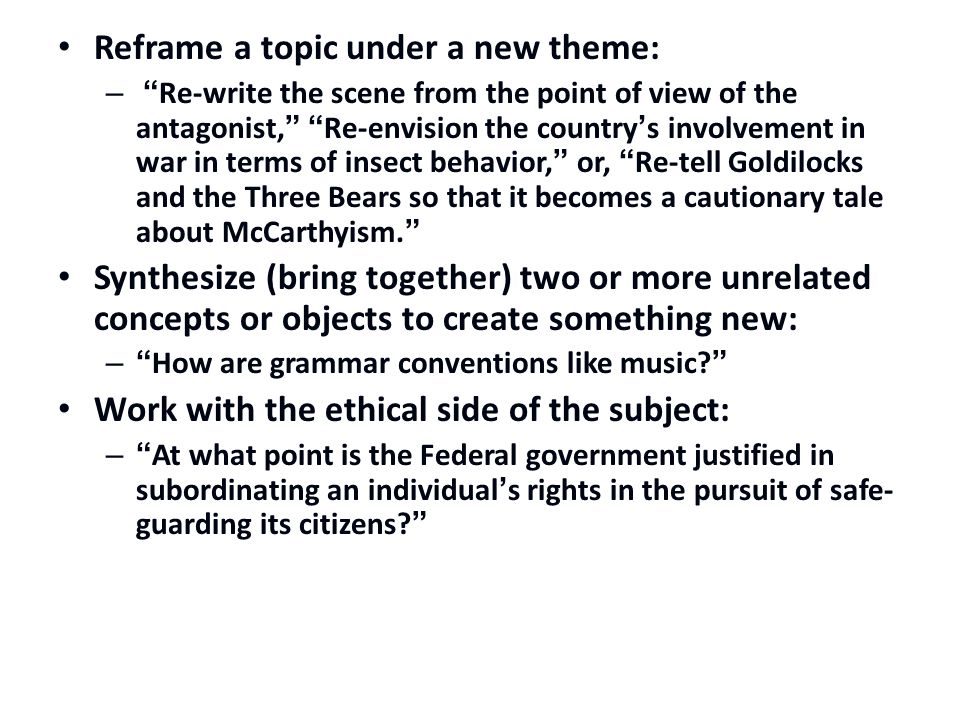 Reframe a topic under a new theme: – Re-write the scene from the point of view of the antagonist, Re-envision the country's involvement in war in terms of insect behavior, or, Re-tell Goldilocks and the Three Bears so that it becomes a cautionary tale about McCarthyism. Synthesize (bring together) two or more unrelated concepts or objects to create something new: – How are grammar conventions like music? Work with the ethical side of the subject: – At what point is the Federal government justified in subordinating an individual's rights in the pursuit of safe- guarding its citizens?