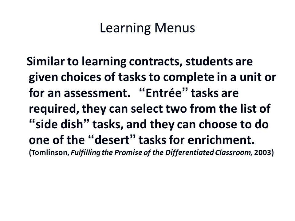 Learning Menus Similar to learning contracts, students are given choices of tasks to complete in a unit or for an assessment.