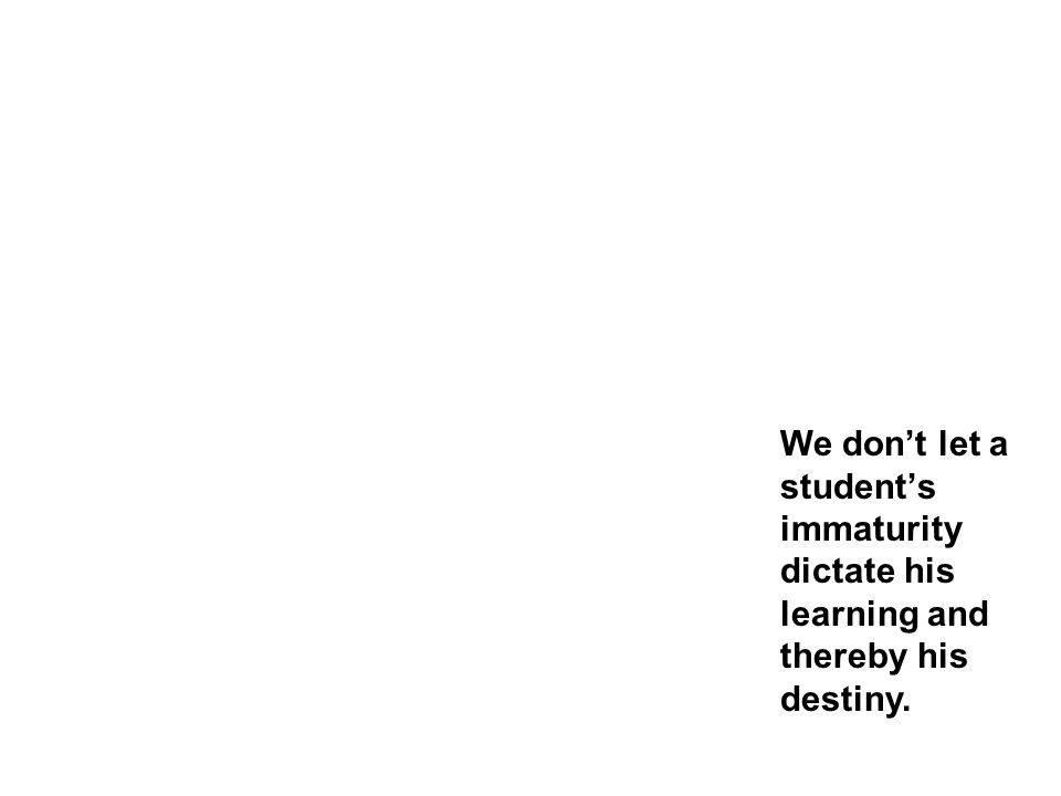 We don't let a student's immaturity dictate his learning and thereby his destiny.