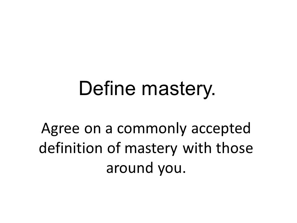 Agree on a commonly accepted definition of mastery with those around you. Define mastery.