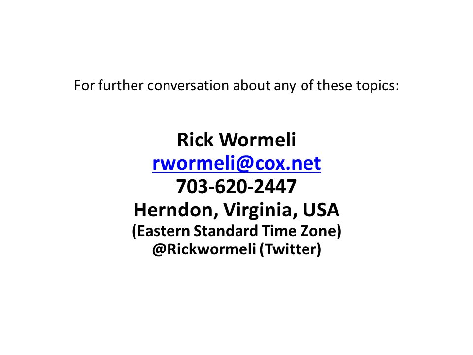 For further conversation about any of these topics: Rick Wormeli rwormeli@cox.net 703-620-2447 Herndon, Virginia, USA (Eastern Standard Time Zone) @Rickwormeli (Twitter)
