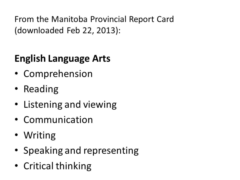 From the Manitoba Provincial Report Card (downloaded Feb 22, 2013): English Language Arts Comprehension Reading Listening and viewing Communication Writing Speaking and representing Critical thinking