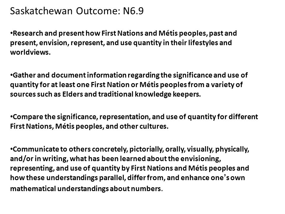 Saskatchewan Outcome: N6.9 Research and present how First Nations and Métis peoples, past and present, envision, represent, and use quantity in their lifestyles and worldviews.