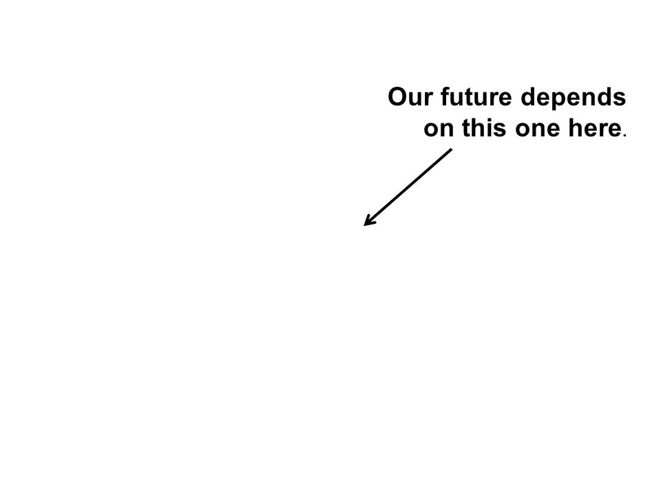 Our future depends on this one here.