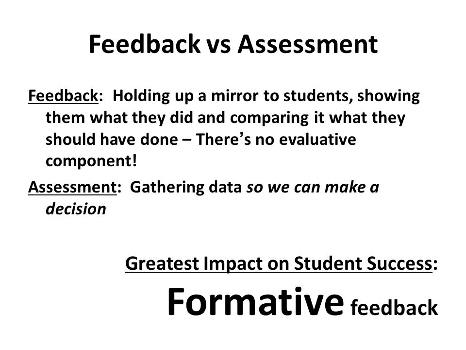 Feedback vs Assessment Feedback: Holding up a mirror to students, showing them what they did and comparing it what they should have done – There's no evaluative component.