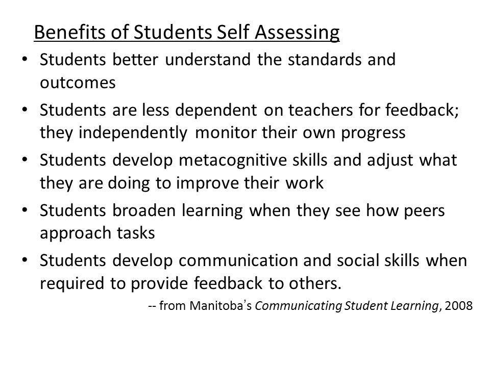 Benefits of Students Self Assessing Students better understand the standards and outcomes Students are less dependent on teachers for feedback; they independently monitor their own progress Students develop metacognitive skills and adjust what they are doing to improve their work Students broaden learning when they see how peers approach tasks Students develop communication and social skills when required to provide feedback to others.