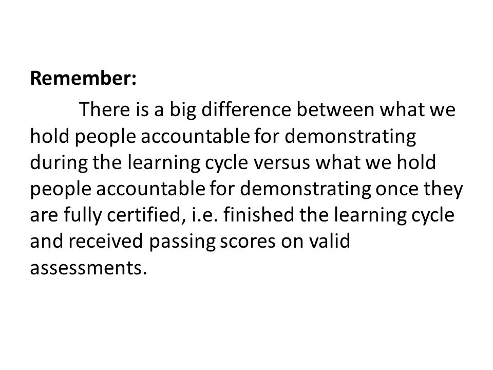 Remember: There is a big difference between what we hold people accountable for demonstrating during the learning cycle versus what we hold people accountable for demonstrating once they are fully certified, i.e.