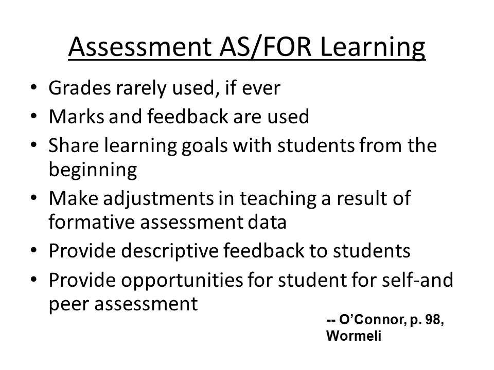 Assessment AS/FOR Learning Grades rarely used, if ever Marks and feedback are used Share learning goals with students from the beginning Make adjustments in teaching a result of formative assessment data Provide descriptive feedback to students Provide opportunities for student for self-and peer assessment -- O'Connor, p.