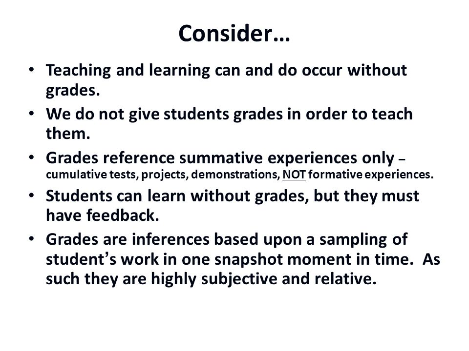 Consider… Teaching and learning can and do occur without grades.
