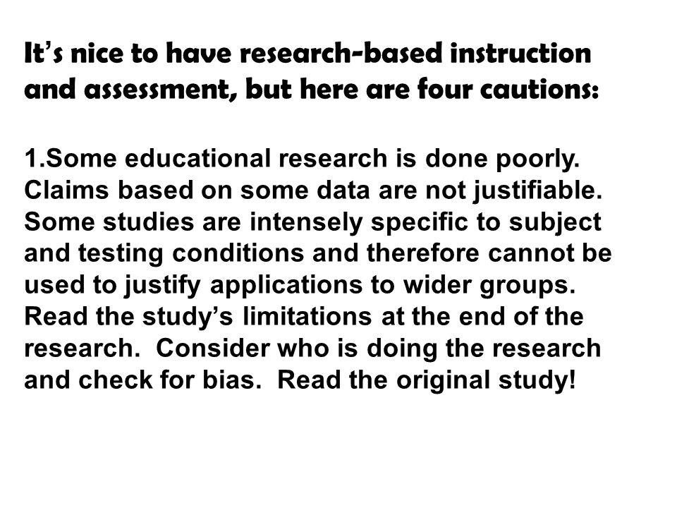 It's nice to have research-based instruction and assessment, but here are four cautions: 1.Some educational research is done poorly.
