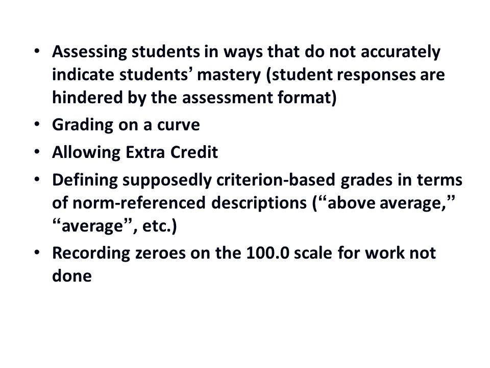 Assessing students in ways that do not accurately indicate students' mastery (student responses are hindered by the assessment format) Grading on a curve Allowing Extra Credit Defining supposedly criterion-based grades in terms of norm-referenced descriptions ( above average, average , etc.) Recording zeroes on the 100.0 scale for work not done