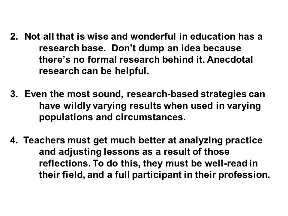 2.Not all that is wise and wonderful in education has a research base.