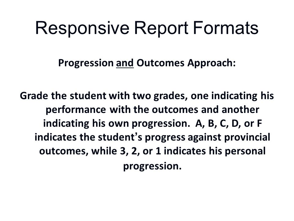 Responsive Report Formats Progression and Outcomes Approach: Grade the student with two grades, one indicating his performance with the outcomes and another indicating his own progression.