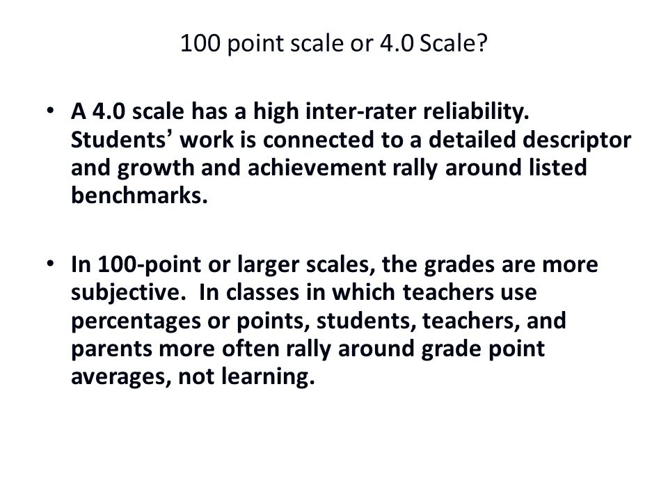 100 point scale or 4.0 Scale.A 4.0 scale has a high inter-rater reliability.