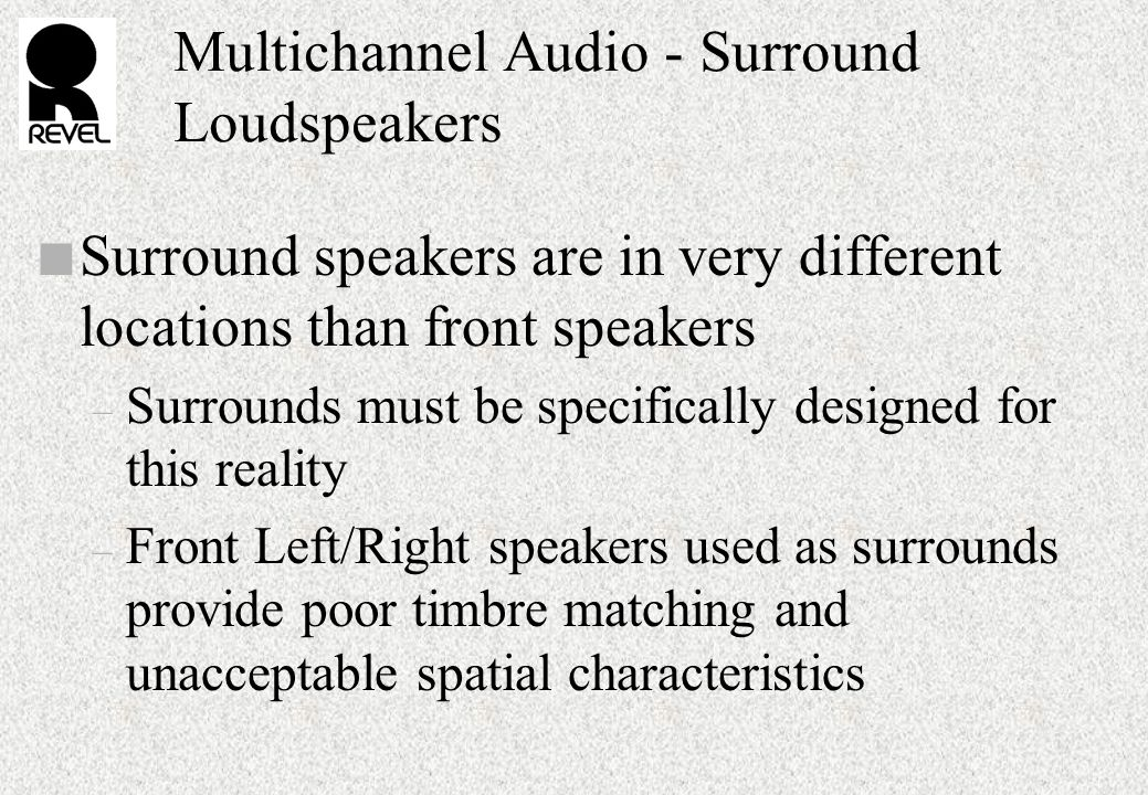 Multichannel Audio - Surround Loudspeakers n Surround speakers are in very different locations than front speakers – Surrounds must be specifically designed for this reality – Front Left/Right speakers used as surrounds provide poor timbre matching and unacceptable spatial characteristics