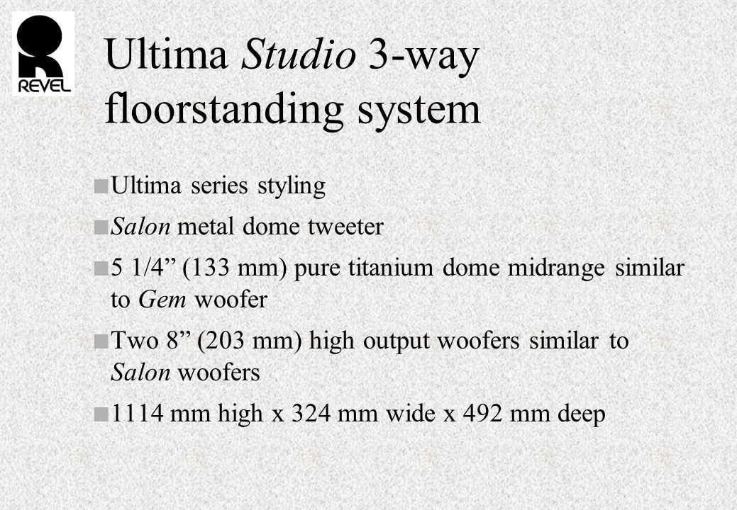 Ultima Studio 3-way floorstanding system n Ultima series styling n Salon metal dome tweeter n 5 1/4 (133 mm) pure titanium dome midrange similar to Gem woofer n Two 8 (203 mm) high output woofers similar to Salon woofers n 1114 mm high x 324 mm wide x 492 mm deep