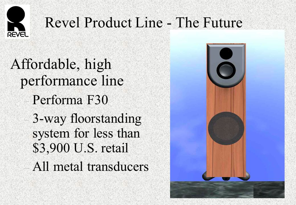 Revel Product Line - The Future Affordable, high performance line – Performa F30 – 3-way floorstanding system for less than $3,900 U.S.