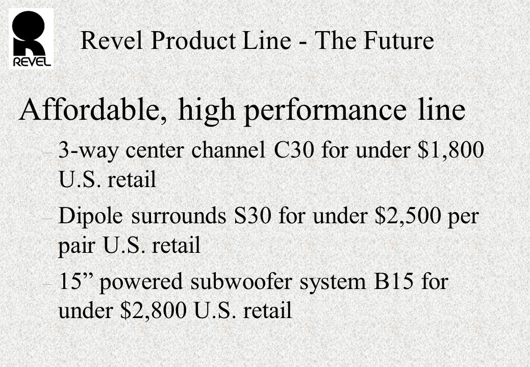 Revel Product Line - The Future Affordable, high performance line – 3-way center channel C30 for under $1,800 U.S.