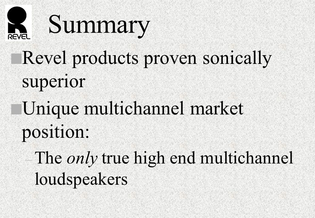 Summary n Revel products proven sonically superior n Unique multichannel market position: – The only true high end multichannel loudspeakers