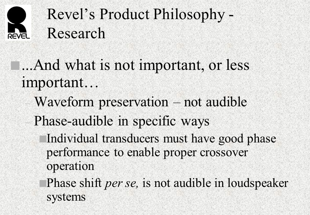 Revel's Product Philosophy - Research n...And what is not important, or less important… – Waveform preservation – not audible – Phase-audible in specific ways n Individual transducers must have good phase performance to enable proper crossover operation n Phase shift per se, is not audible in loudspeaker systems