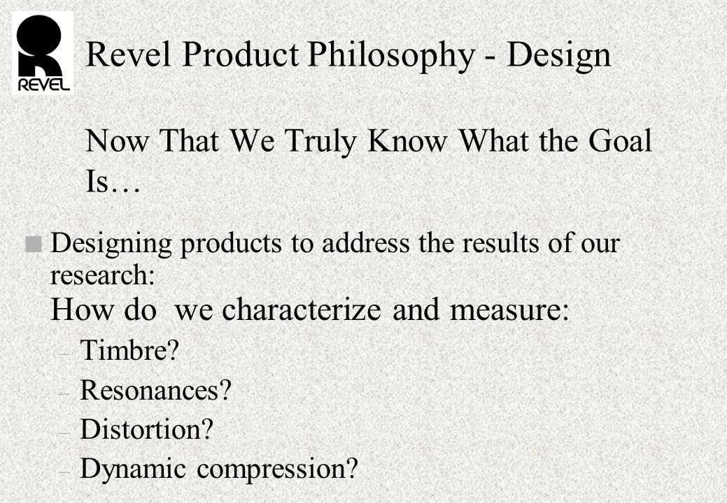 Revel Product Philosophy - Design Now That We Truly Know What the Goal Is… n Designing products to address the results of our research: How do we characterize and measure: – Timbre.