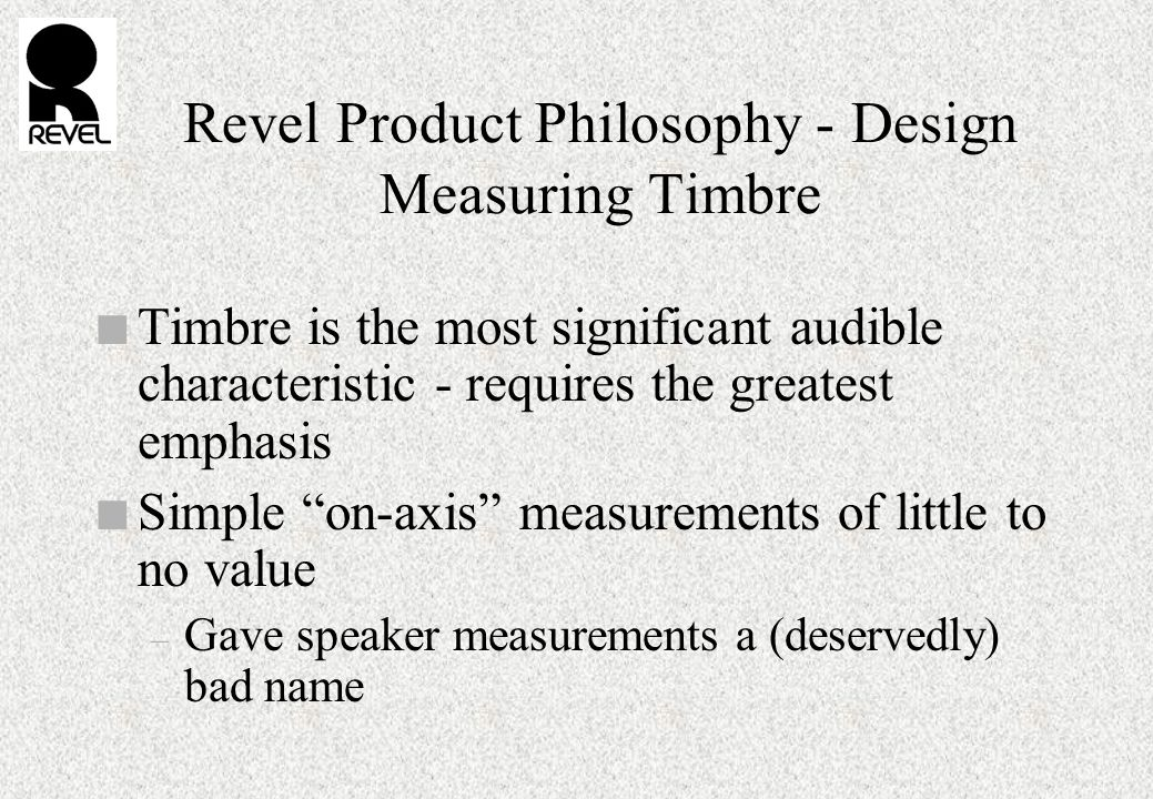 Revel Product Philosophy - Design Measuring Timbre n Timbre is the most significant audible characteristic - requires the greatest emphasis n Simple on-axis measurements of little to no value – Gave speaker measurements a (deservedly) bad name
