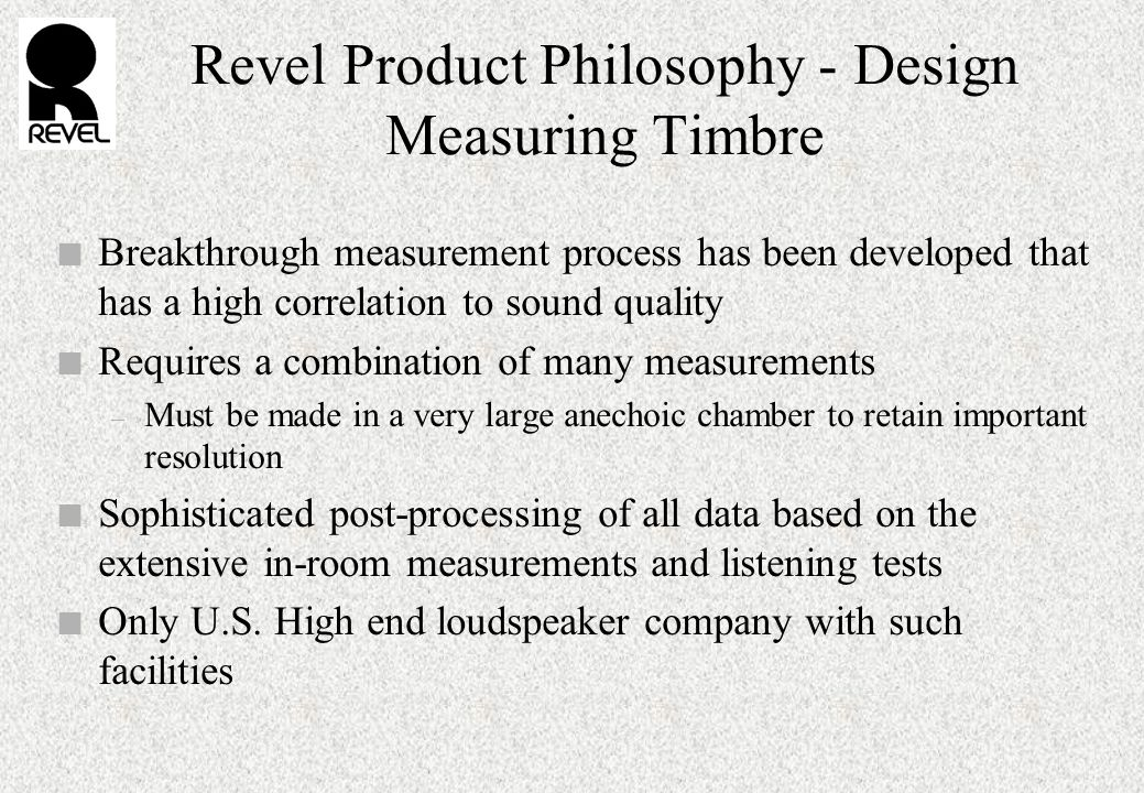 Revel Product Philosophy - Design Measuring Timbre n Breakthrough measurement process has been developed that has a high correlation to sound quality n Requires a combination of many measurements – Must be made in a very large anechoic chamber to retain important resolution n Sophisticated post-processing of all data based on the extensive in-room measurements and listening tests n Only U.S.