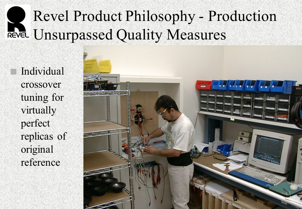 Revel Product Philosophy - Production Unsurpassed Quality Measures n Individual crossover tuning for virtually perfect replicas of original reference
