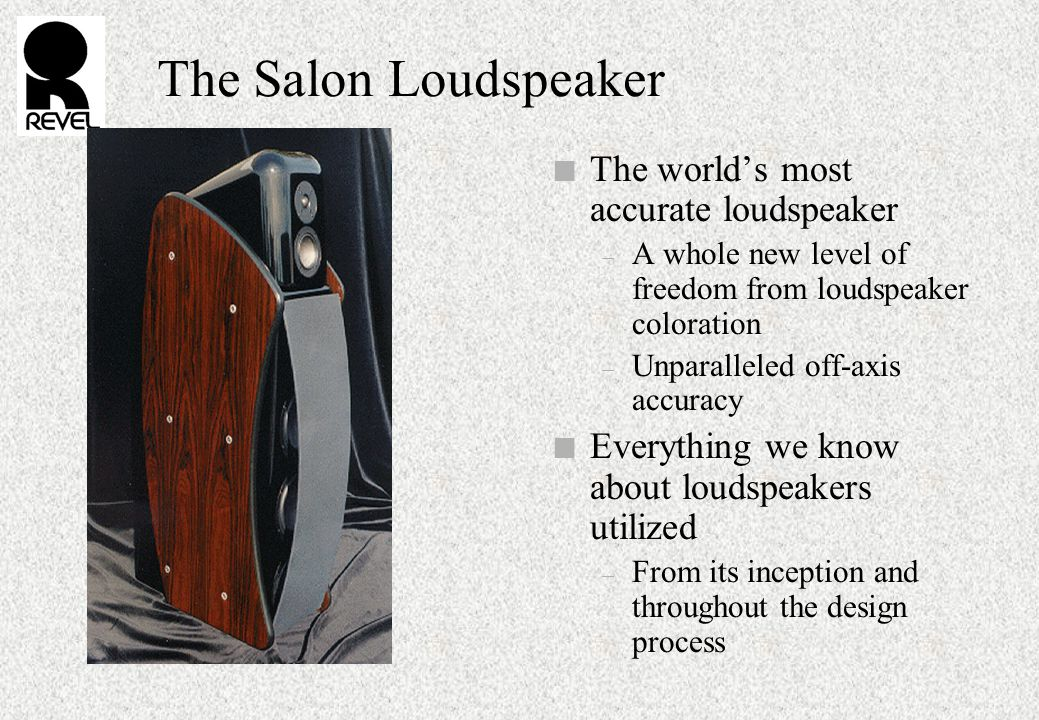 The Salon Loudspeaker n The world's most accurate loudspeaker – A whole new level of freedom from loudspeaker coloration – Unparalleled off-axis accuracy n Everything we know about loudspeakers utilized – From its inception and throughout the design process