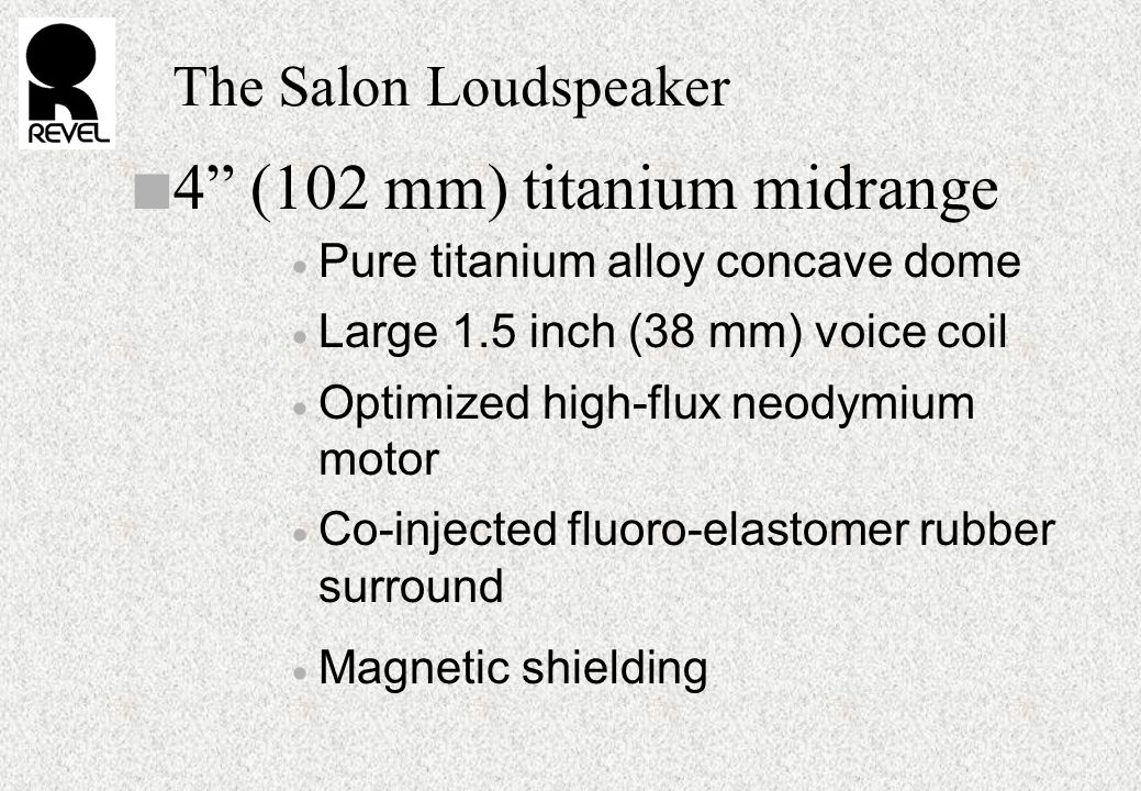 The Salon Loudspeaker n 4 (102 mm) titanium midrange  Pure titanium alloy concave dome  Large 1.5 inch (38 mm) voice coil  Optimized high-flux neodymium motor  Co-injected fluoro-elastomer rubber surround  Magnetic shielding