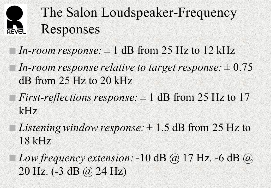 The Salon Loudspeaker-Frequency Responses n In-room response: ± 1 dB from 25 Hz to 12 kHz n In-room response relative to target response: ± 0.75 dB from 25 Hz to 20 kHz n First-reflections response: ± 1 dB from 25 Hz to 17 kHz n Listening window response: ± 1.5 dB from 25 Hz to 18 kHz n Low frequency extension: -10 dB @ 17 Hz.