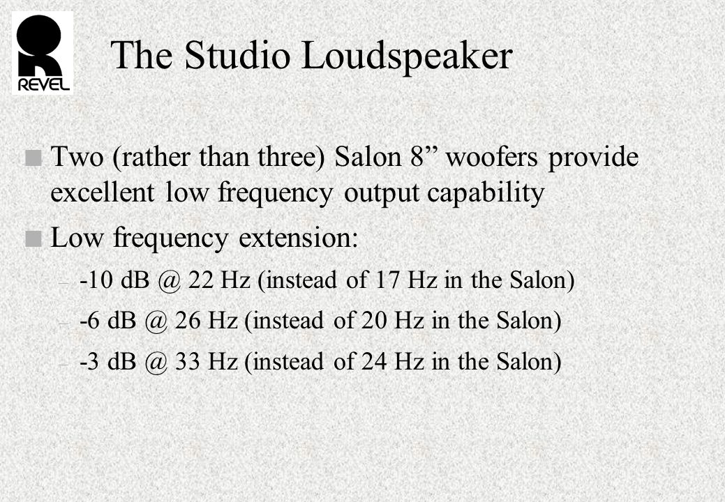 The Studio Loudspeaker n Two (rather than three) Salon 8 woofers provide excellent low frequency output capability n Low frequency extension: – -10 dB @ 22 Hz (instead of 17 Hz in the Salon) – -6 dB @ 26 Hz (instead of 20 Hz in the Salon) – -3 dB @ 33 Hz (instead of 24 Hz in the Salon)