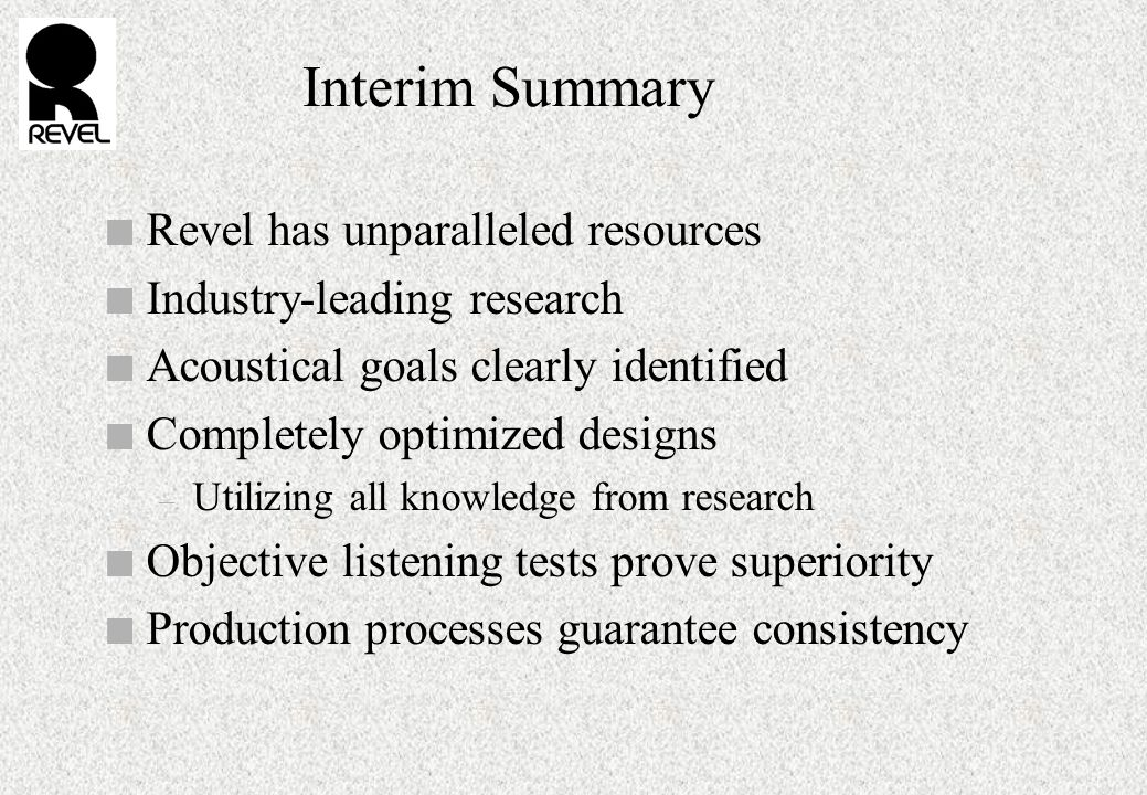 Interim Summary n Revel has unparalleled resources n Industry-leading research n Acoustical goals clearly identified n Completely optimized designs – Utilizing all knowledge from research n Objective listening tests prove superiority n Production processes guarantee consistency