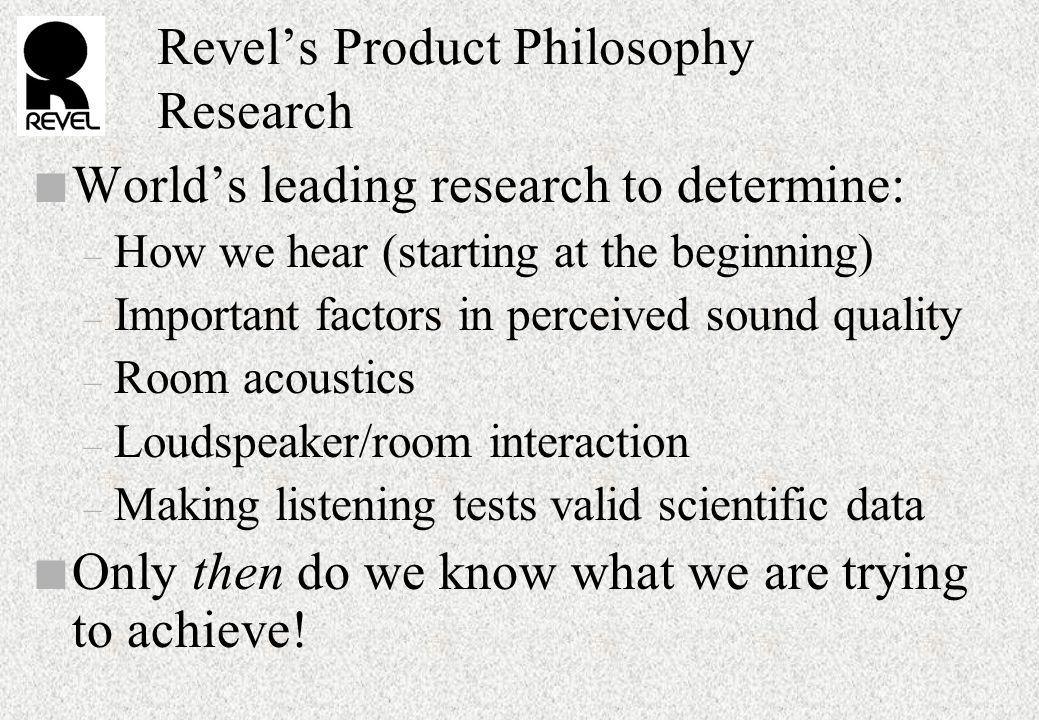 Revel's Product Philosophy Research n World's leading research to determine: – How we hear (starting at the beginning) – Important factors in perceived sound quality – Room acoustics – Loudspeaker/room interaction – Making listening tests valid scientific data n Only then do we know what we are trying to achieve!