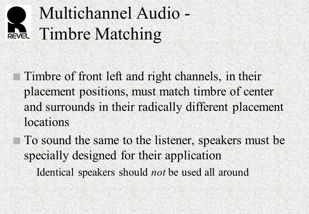 Multichannel Audio - Timbre Matching n Timbre of front left and right channels, in their placement positions, must match timbre of center and surrounds in their radically different placement locations n To sound the same to the listener, speakers must be specially designed for their application – Identical speakers should not be used all around