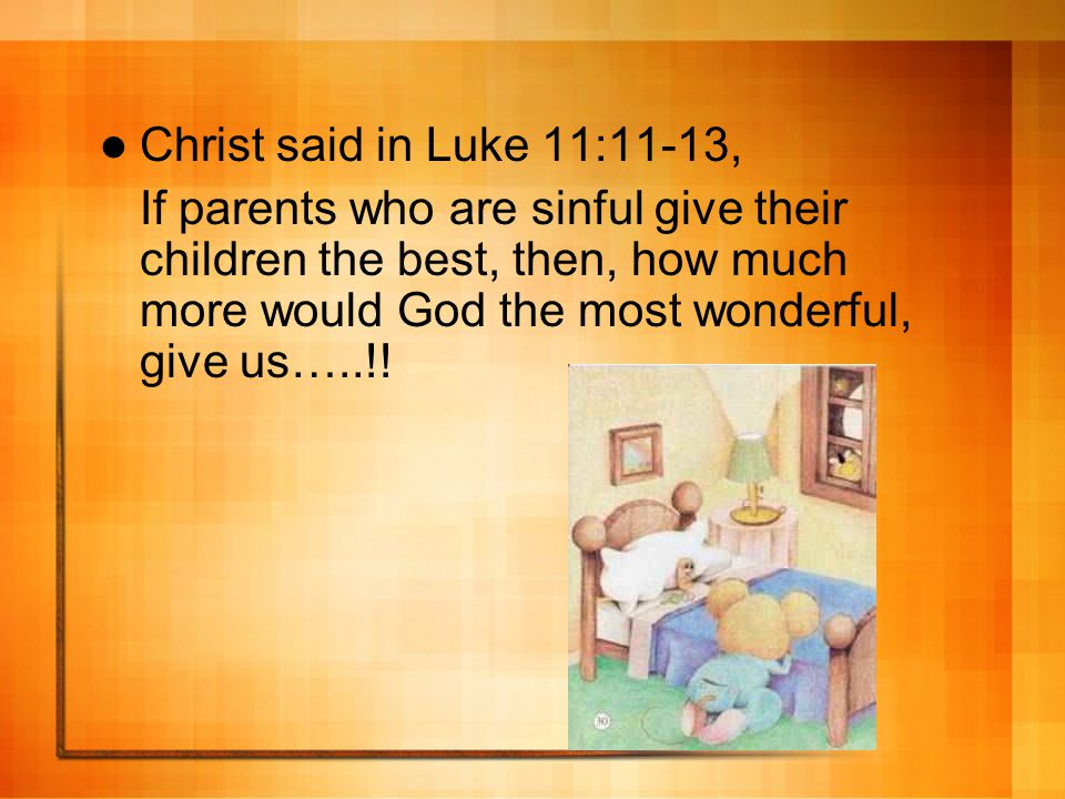 Christ said in Luke 11:11-13, If parents who are sinful give their children the best, then, how much more would God the most wonderful, give us…..!!