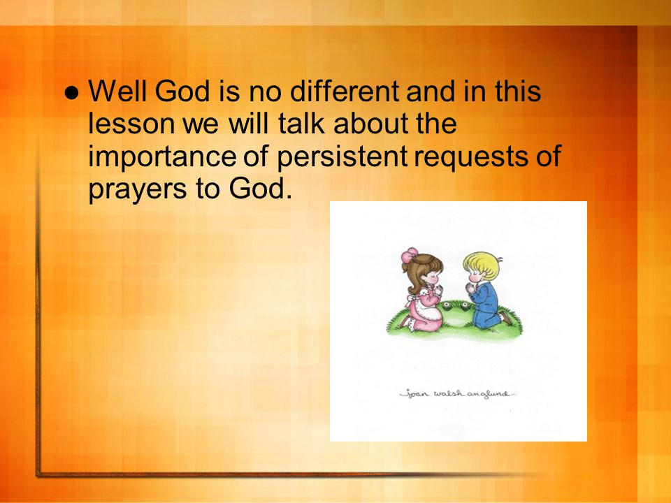 Well God is no different and in this lesson we will talk about the importance of persistent requests of prayers to God.