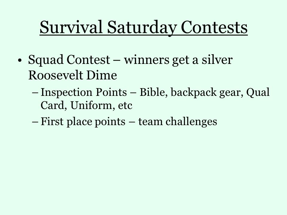 Survival Saturday Contests Squad Contest – winners get a silver Roosevelt Dime –Inspection Points – Bible, backpack gear, Qual Card, Uniform, etc –First place points – team challenges