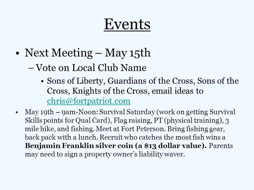 Events Next Meeting – May 15th –Vote on Local Club Name Sons of Liberty, Guardians of the Cross, Sons of the Cross, Knights of the Cross, email ideas to chris@fortpatriot.com chris@fortpatriot.com May 19th – 9am-Noon: Survival Saturday (work on getting Survival Skills points for Qual Card), Flag raising, PT (physical training), 3 mile hike, and fishing.