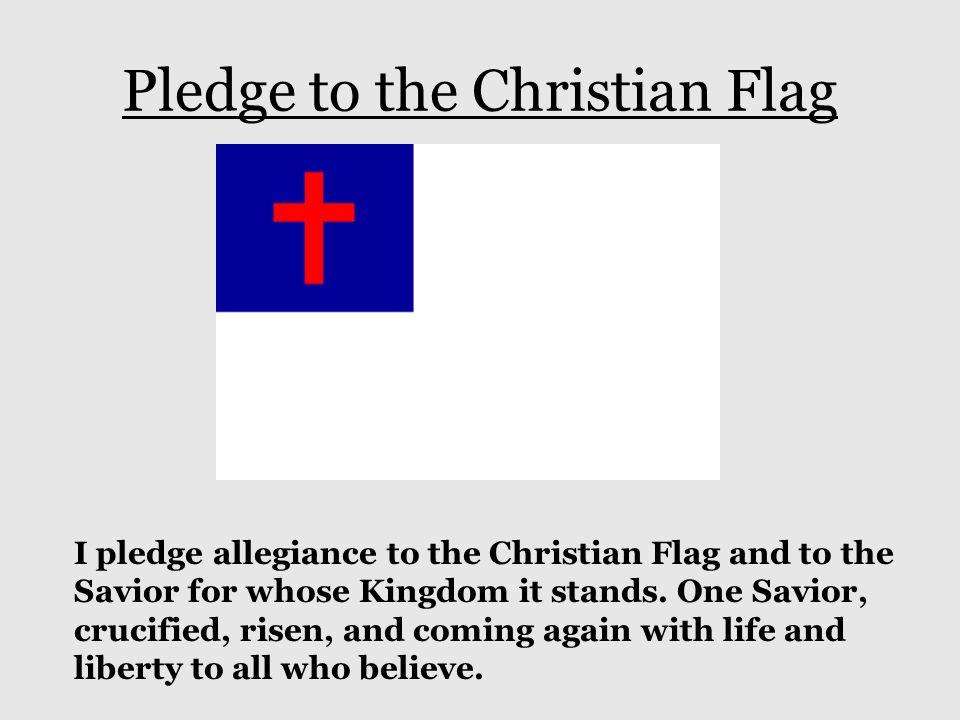 Pledge to the Christian Flag I pledge allegiance to the Christian Flag and to the Savior for whose Kingdom it stands. One Savior, crucified, risen, an