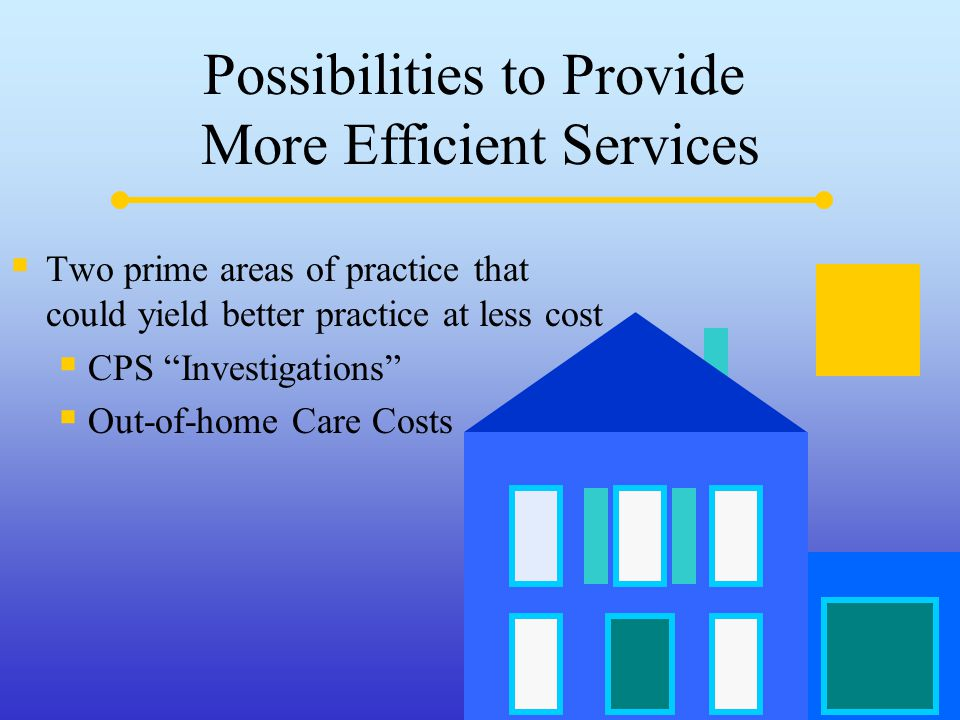 Possibilities to Provide More Efficient Services  Two prime areas of practice that could yield better practice at less cost  CPS Investigations  Out-of-home Care Costs