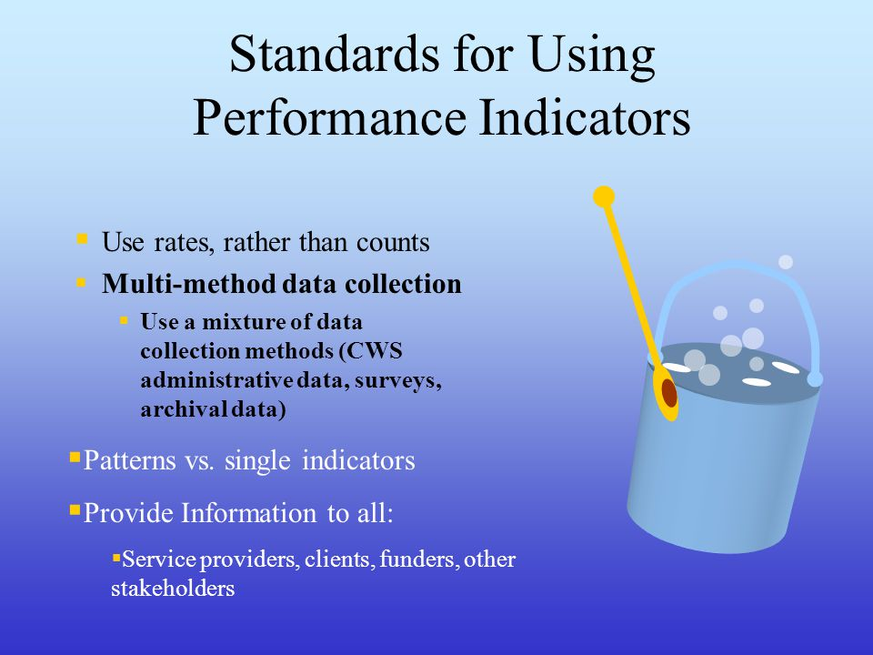Standards for Using Performance Indicators  Use rates, rather than counts  Multi-method data collection  Use a mixture of data collection methods (CWS administrative data, surveys, archival data)  Patterns vs.