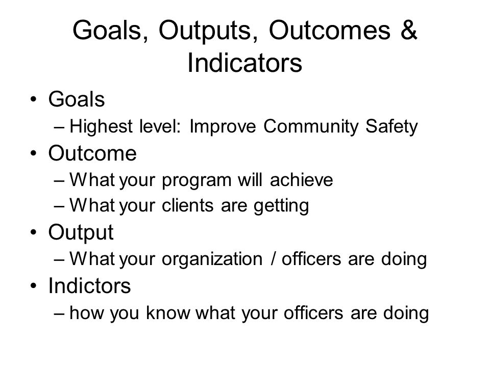 Goals, Outputs, Outcomes & Indicators Goals –Highest level: Improve Community Safety Outcome –What your program will achieve –What your clients are getting Output –What your organization / officers are doing Indictors –how you know what your officers are doing