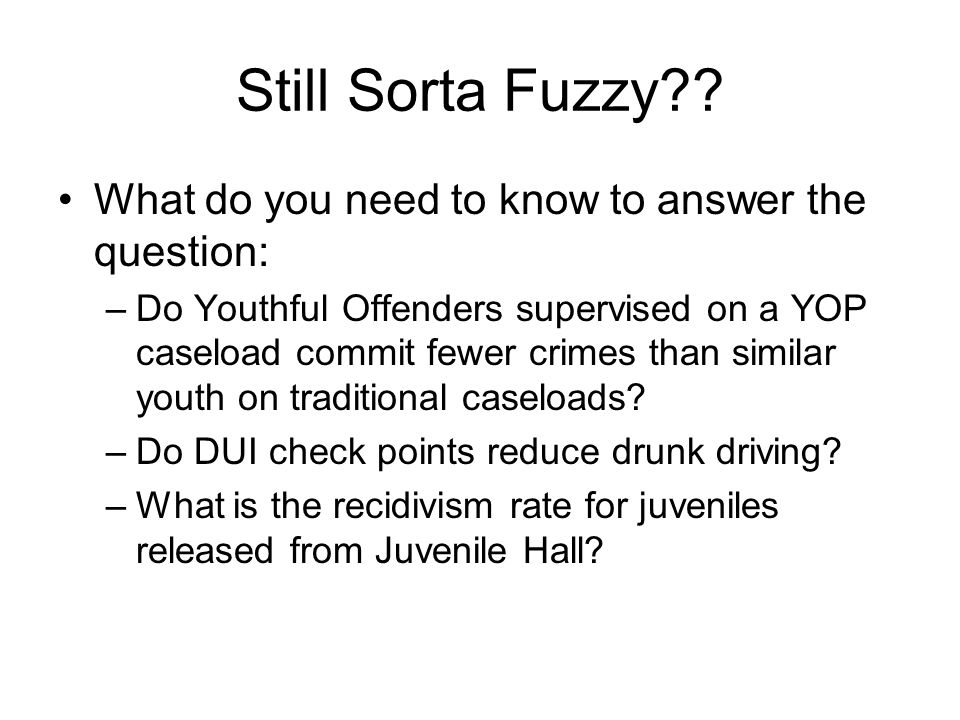 Still Sorta Fuzzy?? What do you need to know to answer the question: –Do Youthful Offenders supervised on a YOP caseload commit fewer crimes than simi