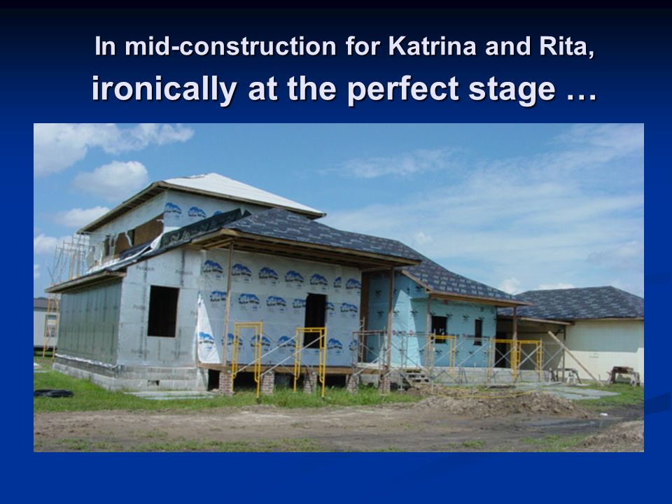 In mid-construction for Katrina and Rita, ironically at the perfect stage …