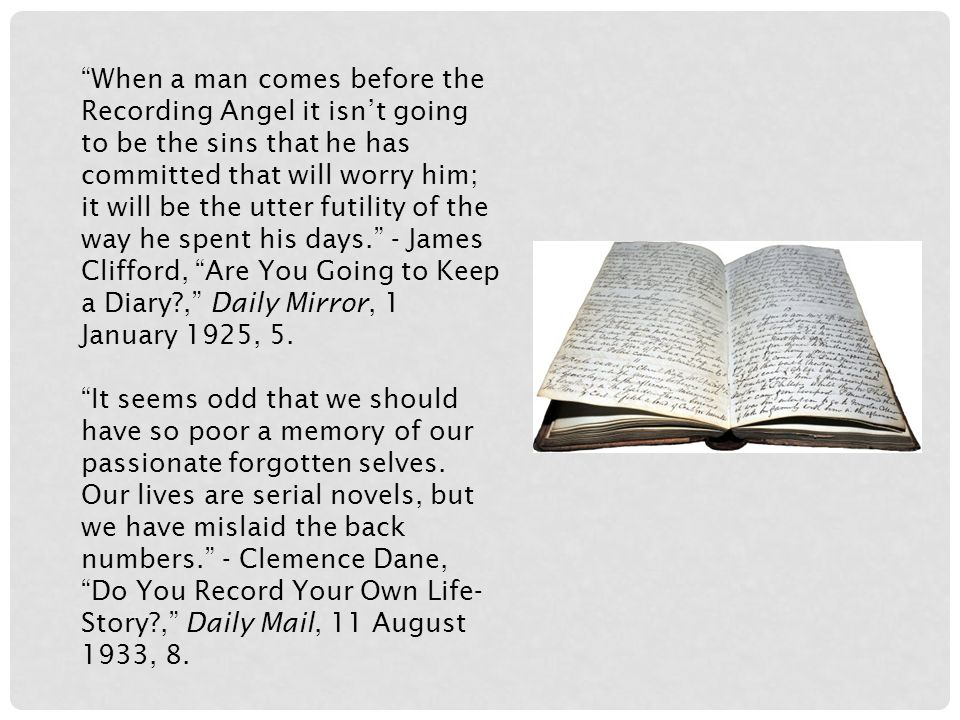 When a man comes before the Recording Angel it isn't going to be the sins that he has committed that will worry him; it will be the utter futility of the way he spent his days. - James Clifford, Are You Going to Keep a Diary?, Daily Mirror, 1 January 1925, 5.